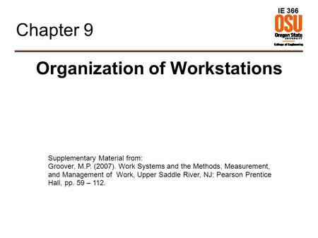 IE 366 Chapter 9 Organization of Workstations Supplementary Material from: Groover, M.P. (2007). Work Systems and the Methods, Measurement, and Management.
