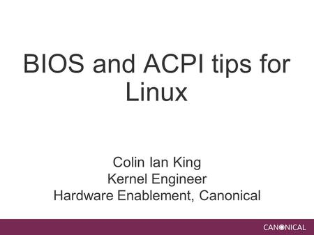 BIOS and ACPI tips for Linux Colin Ian King Kernel Engineer Hardware Enablement, Canonical.