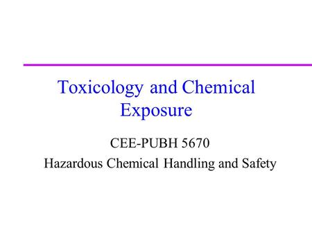 Toxicology and Chemical Exposure CEE-PUBH 5670 Hazardous Chemical Handling and Safety.