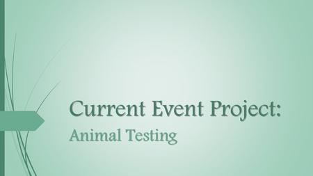 Current Event Project: Animal Testing. What is Animal Testing?  Procedures performed on living animals  Purposes:  Research into basic biology and.