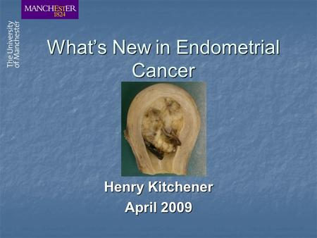 What's New in Endometrial Cancer Henry Kitchener April 2009.