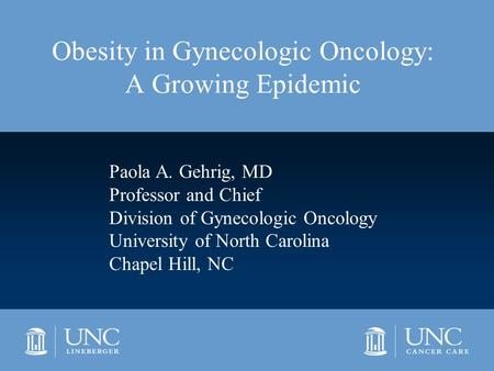 <strong>Obesity</strong> in Gynecologic Oncology: A Growing Epidemic Paola A. Gehrig, MD Professor and Chief Division of Gynecologic Oncology University of North Carolina.