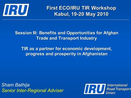 Session III: Benefits and Opportunities for Afghan Trade and Transport Industry TIR as a partner for economic development, progress and prosperity in Afghanistan.