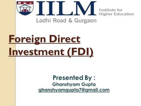 Foreign Direct Investment (FDI) Presented By : Ghanshyam Gupta
