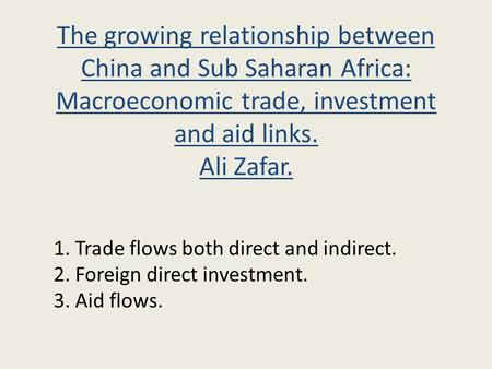 The growing relationship between China and Sub Saharan Africa: Macroeconomic trade, investment and aid links. Ali Zafar. 1. Trade flows both direct and.