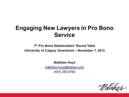 Engaging New Lawyers in Pro Bono Service 7 th Pro Bono Stakeholders' Round Table University of Calgary Downtown – November 7, 2013 Matthew Huys