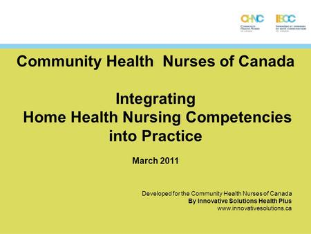 Community Health Nurses of Canada Integrating Home Health Nursing Competencies into Practice March 2011 Developed for the Community Health Nurses of Canada.
