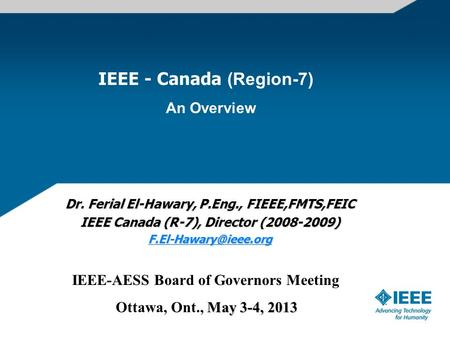IEEE - Canada (Region-7) An Overview Dr. Ferial El-Hawary, P.Eng., FIEEE,FMTS,FEIC IEEE Canada (R-7), Director (2008-2009) IEEE-AESS.