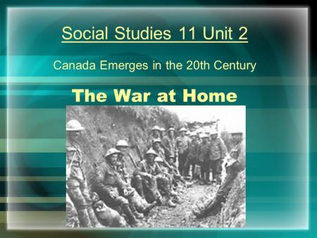 Social Studies 11 Unit 2 Canada Emerges in the 20th Century The War at Home.