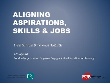 ALIGNING ASPIRATIONS, SKILLS & JOBS Lynn Gambin & Terence Hogarth 21 st July 2016 London Conference on Employer Engagement in Education and Training.
