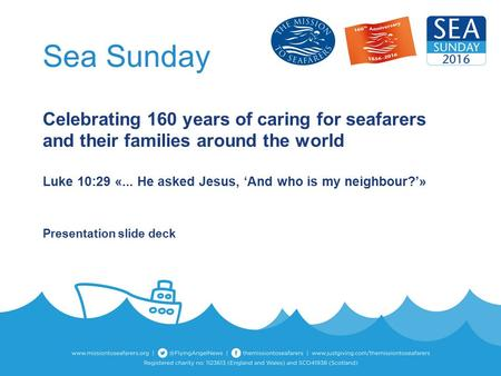 Sea Sunday Celebrating 160 years of caring for seafarers and their families around the world Luke 10:29 «... He asked Jesus, 'And who is my neighbour?'»