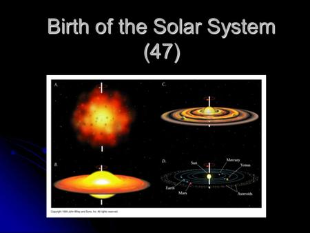 Birth of the Solar System (47). Took billions of years to form. Took billions of years to form. Sun: ~5 billion years old. Sun: ~5 billion years old.