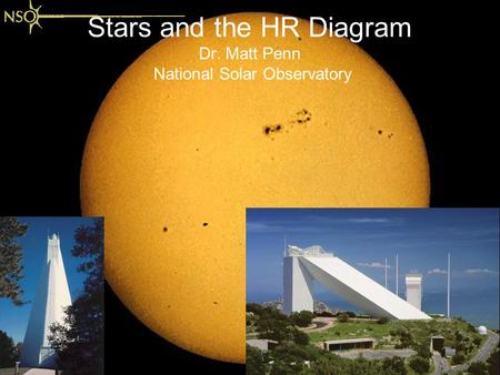 Stars and the HR Diagram Dr. Matt Penn National Solar Observatory.