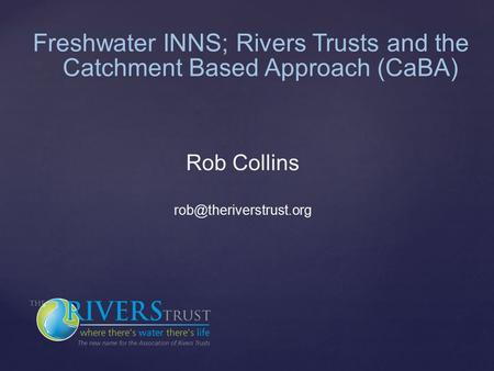 Freshwater INNS; Rivers Trusts and the Catchment Based Approach (CaBA) Rob Collins