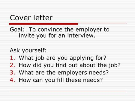 Cover letter Goal: To convince the employer to invite you for an interview. Ask yourself: 1.What job are you applying for? 2.How did you find out about.