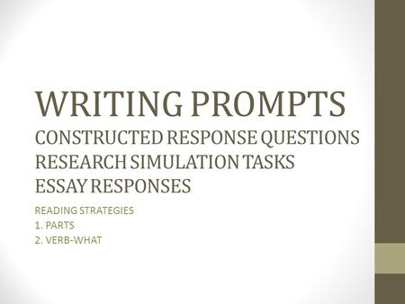 WRITING PROMPTS CONSTRUCTED RESPONSE QUESTIONS RESEARCH SIMULATION TASKS ESSAY RESPONSES READING STRATEGIES 1. PARTS 2. VERB-WHAT.