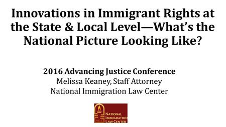 Innovations in Immigrant Rights at the State & Local Level—What's the National Picture Looking Like? 2016 Advancing Justice Conference Melissa Keaney,