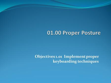 Objectives 1.01 Implement proper keyboarding techniques.