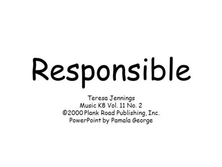 Responsible Teresa Jennings Music K8 Vol. 11 No. 2 ©2000 Plank Road Publishing, Inc. PowerPoint by Pamala George.