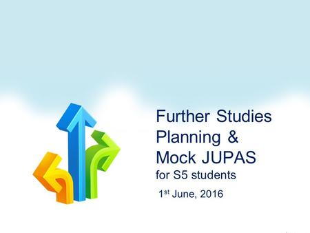 Further Studies Planning & Mock JUPAS for S5 students 1 st June, 2016.