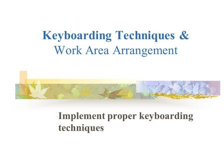 Keyboarding Techniques & Work Area Arrangement Implement proper keyboarding techniques.