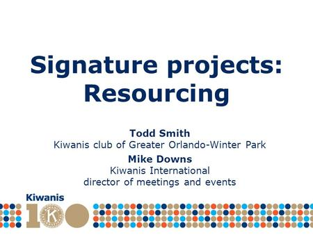 Signature projects: Resourcing Todd Smith Kiwanis club of Greater Orlando-Winter Park Mike Downs Kiwanis International director of meetings and events.