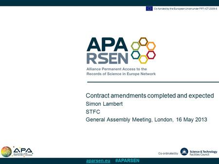 Co-funded by the European Union under FP7-ICT-2009-6 Co-ordinated by aparsen.eu #APARSEN Contract amendments completed and expected Simon Lambert STFC.