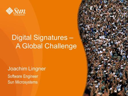 1 Digital Signatures – A Global Challenge Joachim Lingner Software Engineer Sun Microsystems 1.