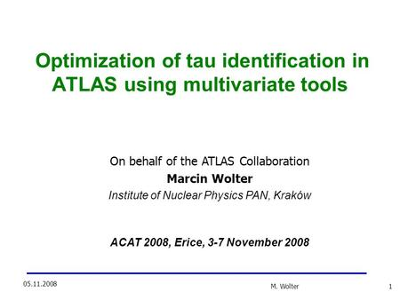 M. Wolter 1 05.11.2008 Optimization of tau identification in ATLAS using multivariate tools On behalf of the ATLAS Collaboration Marcin Wolter Institute.