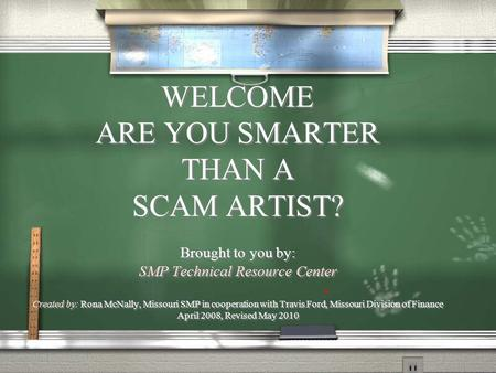 WELCOME ARE YOU SMARTER THAN A SCAM ARTIST? Brought to you by: SMP Technical Resource Center Created by: Rona McNally, Missouri SMP in cooperation with.