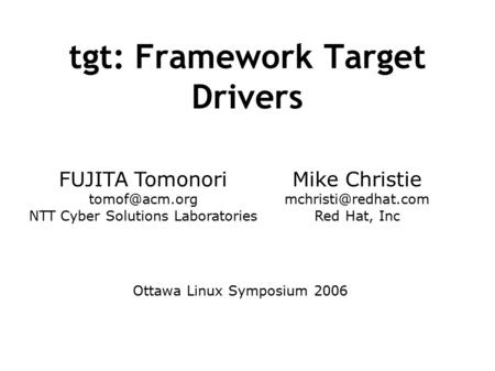 Tgt: Framework Target Drivers FUJITA Tomonori NTT Cyber Solutions Laboratories Mike Christie Red Hat, Inc Ottawa Linux.