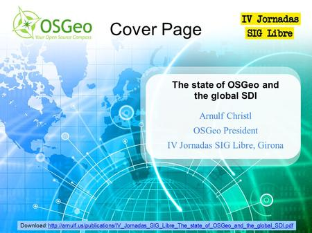 The state of OSGeo and the global SDI Arnulf Christl OSGeo President IV Jornadas SIG Libre, Girona Cover Page Download: