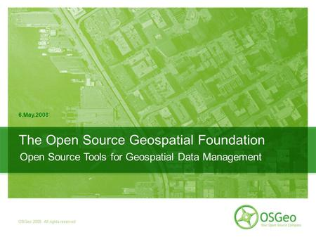 17.04.2007 | OSGeo 2007. All rights reserved The Open Source Geospatial Foundation 6.May.2008 OSGeo 2008. All rights reserved Open Source Tools for Geospatial.