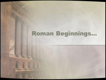 Roman Beginnings…. Rome started with the Latin Tribe on the Italian Peninsula in the Tiber River Valley around 2000 B.C.