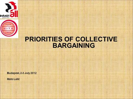 PRIORITIES OF COLLECTIVE BARGAINING Budapest, 2-3 July 2012 Mato Lalić.