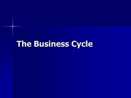 The Business Cycle. What is the business cycle? Periodic fluctuation in the rate of economic activity, as measured by levels of employment, prices, and.