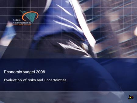 Federal Planning Bureau Economic analyses and forecasts Economic budget 2008 Evaluation of risks and uncertainties.