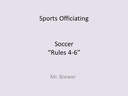 "Sports Officiating Soccer ""Rules 4-6"" Mr. Brewer."