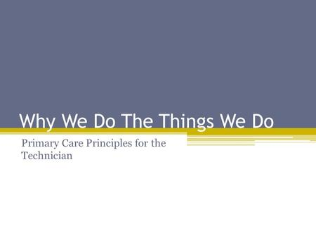 Why We Do The Things We Do Primary Care Principles for the Technician.
