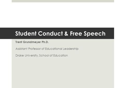 Student Conduct & Free <strong>Speech</strong> Trent Grundmeyer Ph.D. Assistant Professor of Educational Leadership Drake University, School of Education.