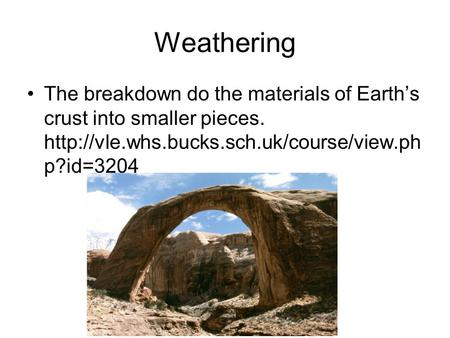 Weathering The breakdown do the materials of Earth's crust into smaller pieces.  p?id=3204.