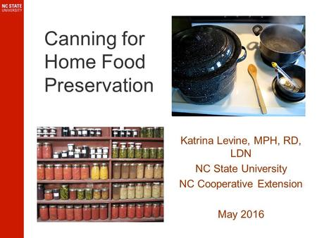 Canning for Home Food Preservation Katrina Levine, MPH, RD, LDN NC State University NC Cooperative Extension May 2016.