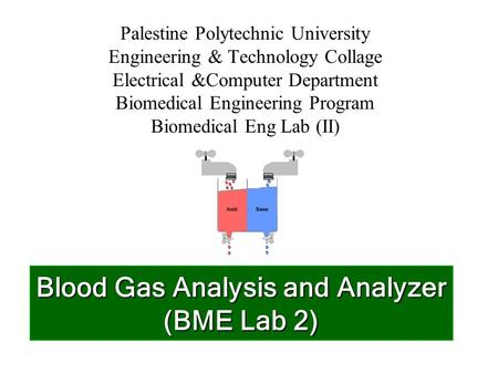 Blood Gas Analysis and Analyzer (BME Lab 2) Palestine Polytechnic University Engineering & Technology Collage Electrical &Computer Department Biomedical.