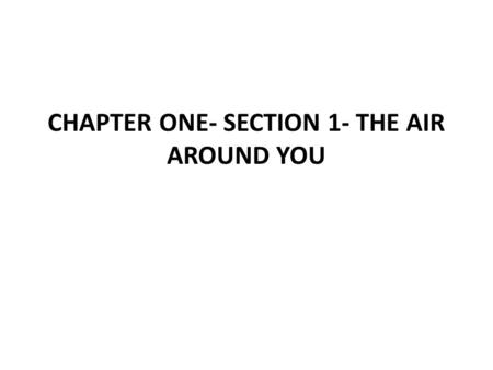 CHAPTER ONE- SECTION 1- THE AIR AROUND YOU. Key Concepts: 1. What is the composition of Earth's Atmosphere? 2. How is the atmosphere important to living.