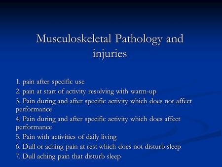 Musculoskeletal Pathology and injuries 1. pain after specific use 2. pain at start of activity resolving with warm-up 3. Pain during and after specific.