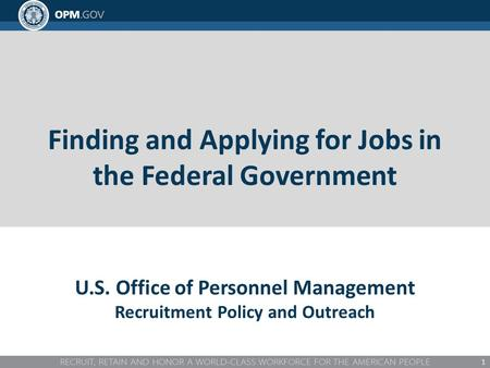 Finding and Applying for Jobs in the Federal Government 1 U.S. Office of Personnel Management Recruitment Policy and Outreach.