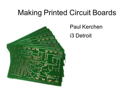 Making Printed Circuit Boards Paul Kerchen i3 Detroit.