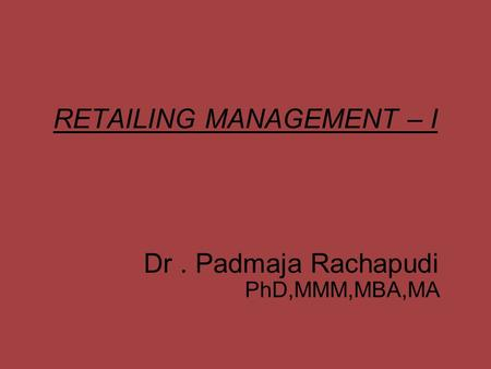 <strong>RETAILING</strong> MANAGEMENT – I Dr. Padmaja Rachapudi PhD,MMM,MBA,MA.