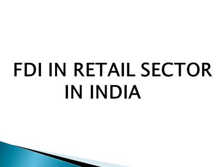 FDI <strong>IN</strong> <strong>RETAIL</strong> SECTOR <strong>IN</strong> <strong>INDIA</strong>. What (exactly) is FDI ? Foreign direct investment (FDI) refers to the net inflows of investment to acquire a lasting management.