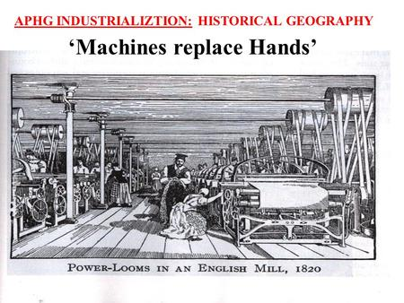 APHG INDUSTRIALIZTION: HISTORICAL GEOGRAPHY 'Machines replace Hands'